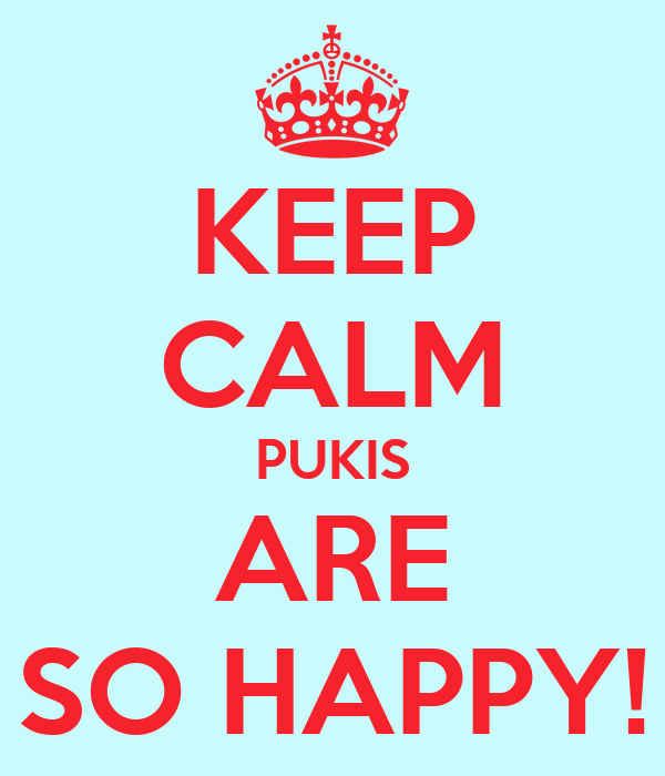 KEEP CALM PUKIS ARE SO HAPPY!