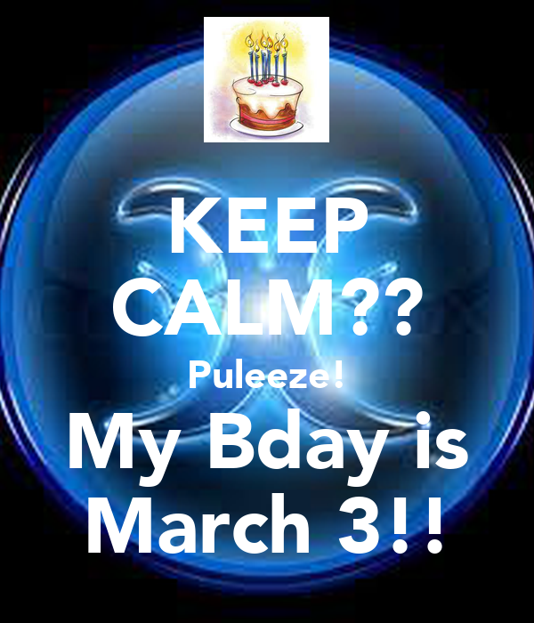 KEEP CALM?? Puleeze! My Bday is March 3!!