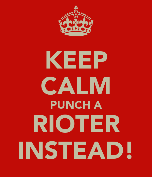 KEEP CALM PUNCH A RIOTER INSTEAD!