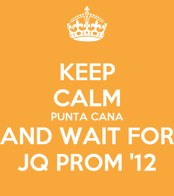 KEEP CALM PUNTA CANA AND WAIT FOR JQ PROM '12