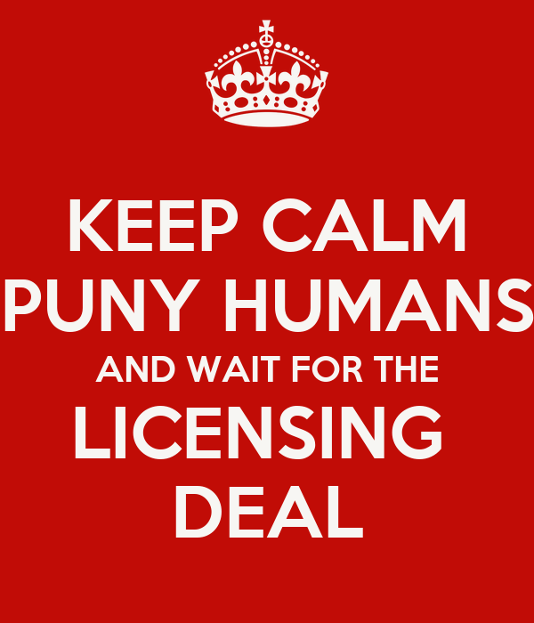 KEEP CALM PUNY HUMANS AND WAIT FOR THE LICENSING  DEAL