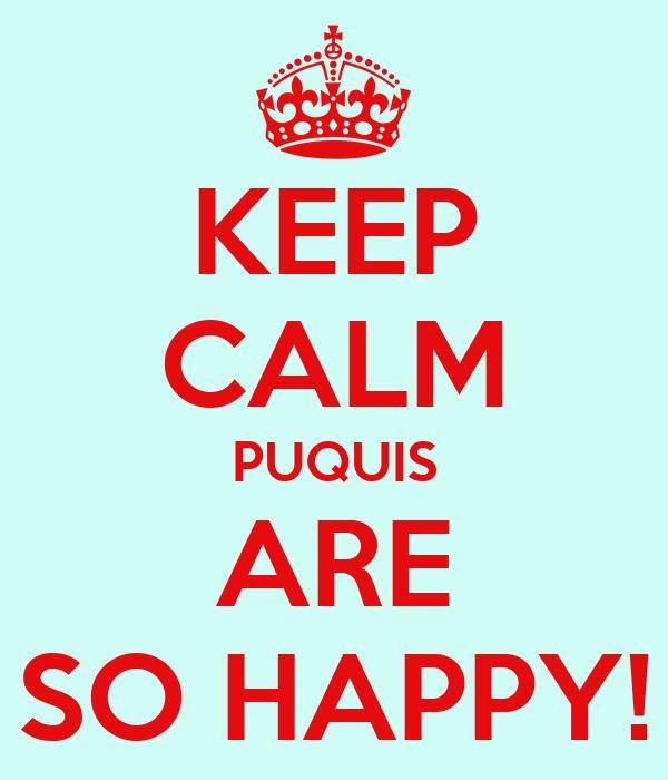 KEEP CALM PUQUIS ARE SO HAPPY!