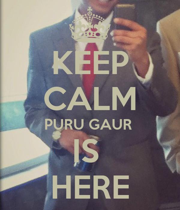 KEEP CALM PURU GAUR  IS  HERE