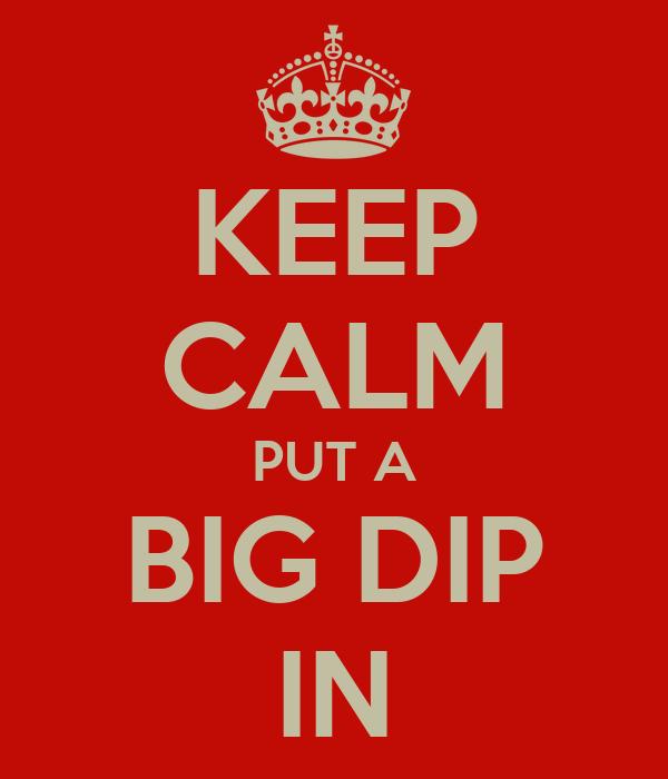 KEEP CALM PUT A BIG DIP IN