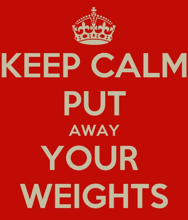KEEP CALM PUT AWAY YOUR  WEIGHTS