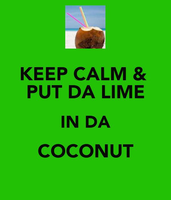 KEEP CALM &  PUT DA LIME IN DA COCONUT