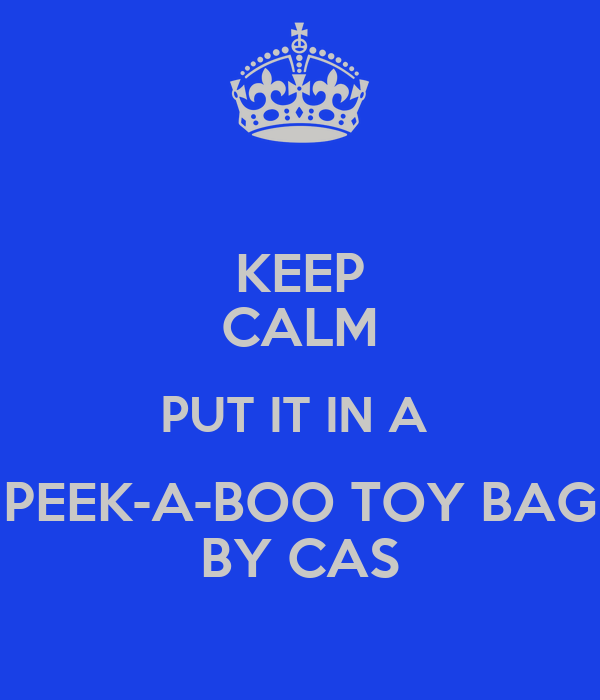 KEEP CALM PUT IT IN A  PEEK-A-BOO TOY BAG BY CAS