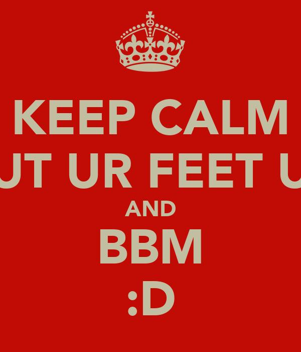 KEEP CALM PUT UR FEET UP AND BBM :D