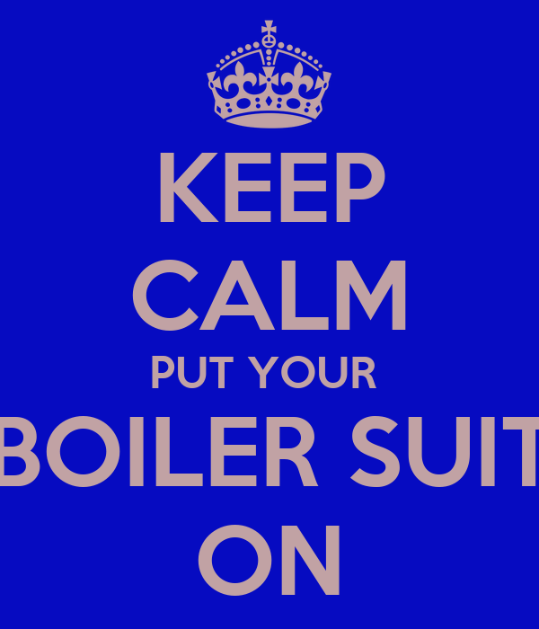 KEEP CALM PUT YOUR  BOILER SUIT ON