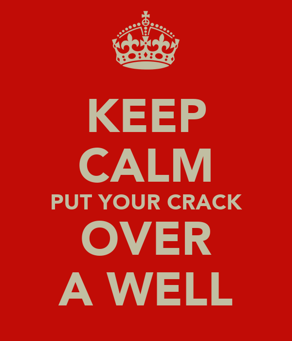 KEEP CALM PUT YOUR CRACK OVER A WELL