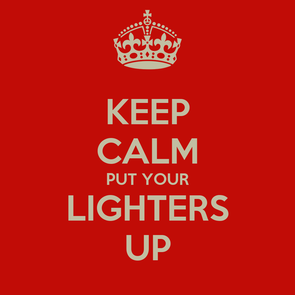 KEEP CALM PUT YOUR LIGHTERS UP