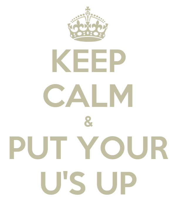 KEEP CALM & PUT YOUR U'S UP