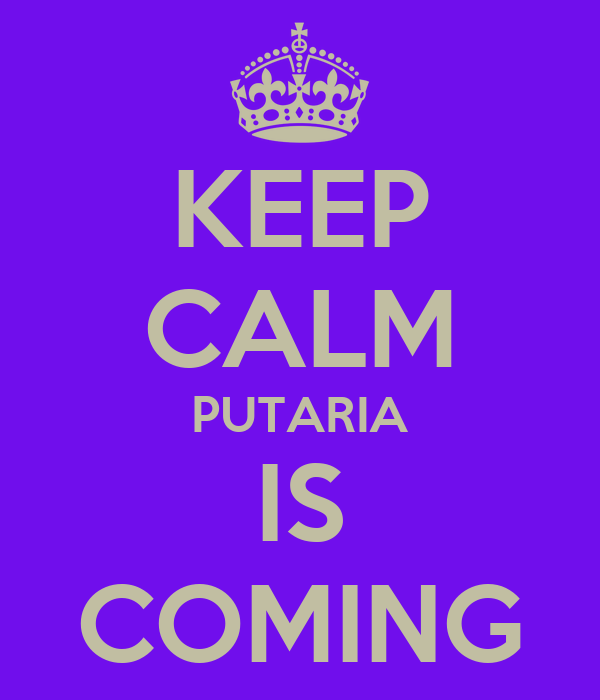 KEEP CALM PUTARIA IS COMING