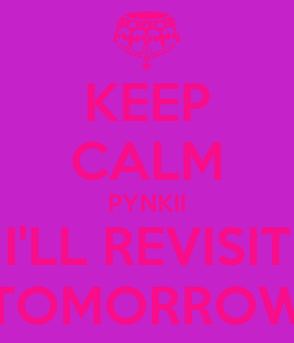 KEEP CALM PYNKII I'LL REVISIT TOMORROW