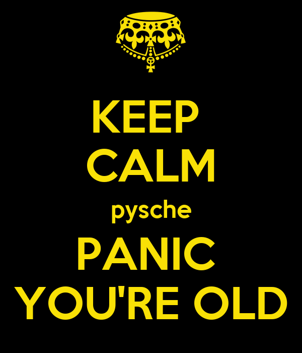 KEEP  CALM pysche PANIC  YOU'RE OLD