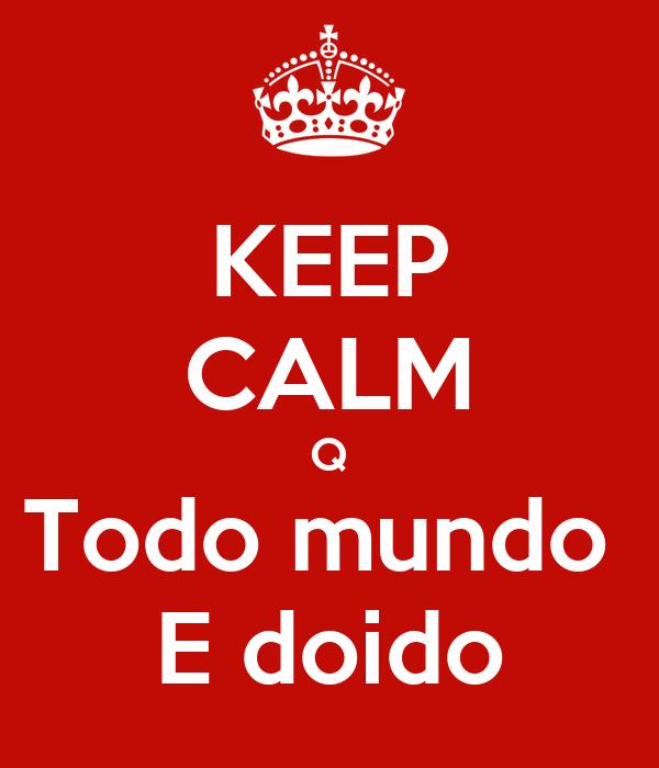 KEEP CALM Q Todo mundo  E doido