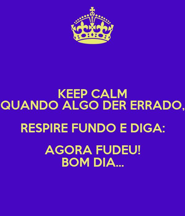 KEEP CALM QUANDO ALGO DER ERRADO, RESPIRE FUNDO E DIGA: AGORA FUDEU! BOM DIA...