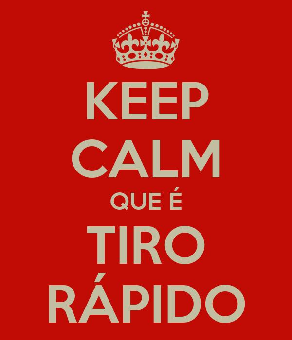 KEEP CALM QUE É TIRO RÁPIDO