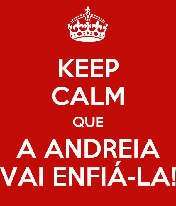 KEEP CALM QUE A ANDREIA VAI ENFIÁ-LA!
