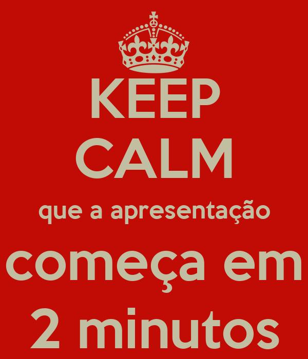 KEEP CALM que a apresentação começa em 2 minutos