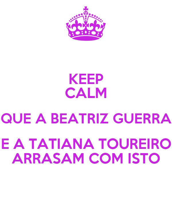 KEEP CALM QUE A BEATRIZ GUERRA E A TATIANA TOUREIRO ARRASAM COM ISTO