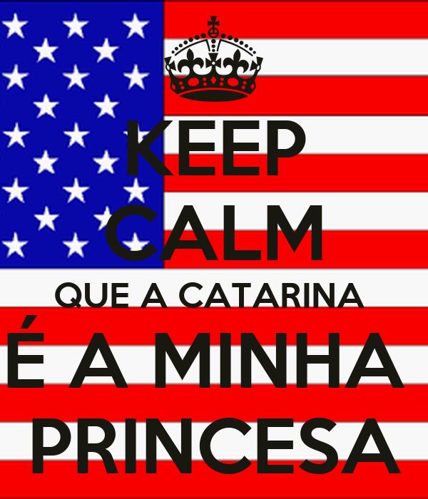 KEEP CALM QUE A CATARINA  É A MINHA  PRINCESA
