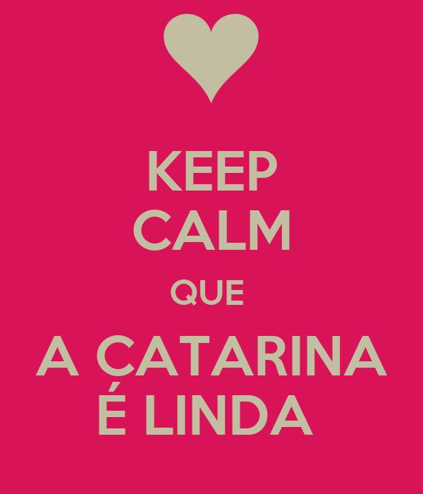 KEEP CALM QUE  A CATARINA É LINDA