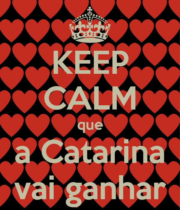 KEEP CALM que a Catarina vai ganhar