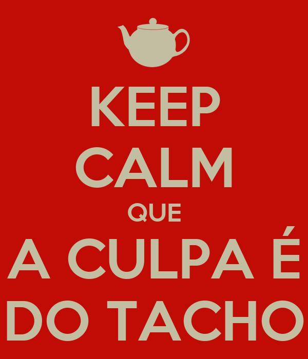 KEEP CALM QUE A CULPA É DO TACHO
