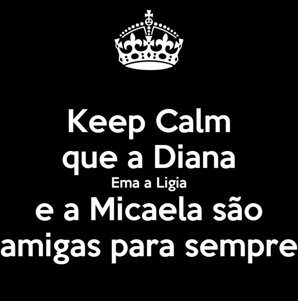 Keep Calm que a Diana Ema a Ligia e a Micaela são amigas para sempre