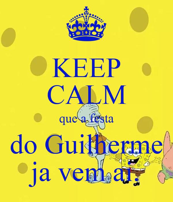 KEEP CALM que a festa do Guilherme ja vem ai.
