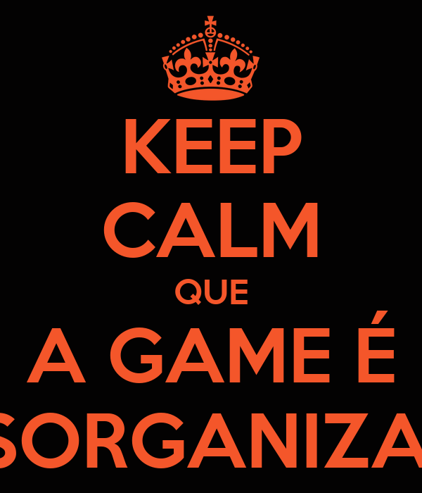 KEEP CALM QUE A GAME É DESORGANIZADA
