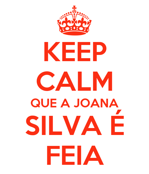 KEEP CALM QUE A JOANA SILVA É FEIA