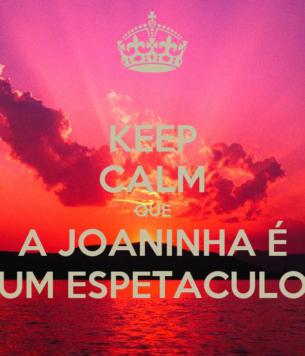 KEEP CALM QUE A JOANINHA É UM ESPETACULO