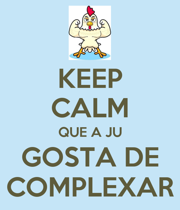 KEEP CALM QUE A JU GOSTA DE COMPLEXAR
