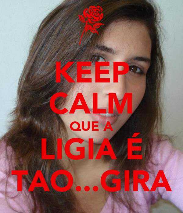 KEEP CALM QUE A LIGIA É TAO...GIRA