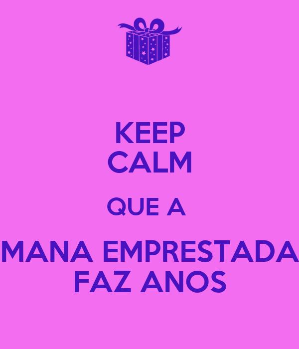 KEEP CALM QUE A  MANA EMPRESTADA FAZ ANOS