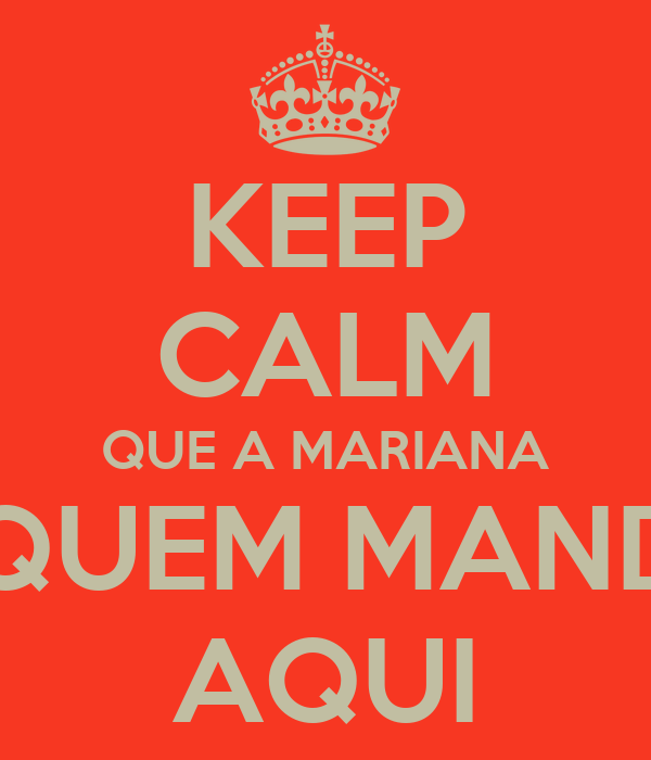 KEEP CALM QUE A MARIANA É QUEM MANDA AQUI