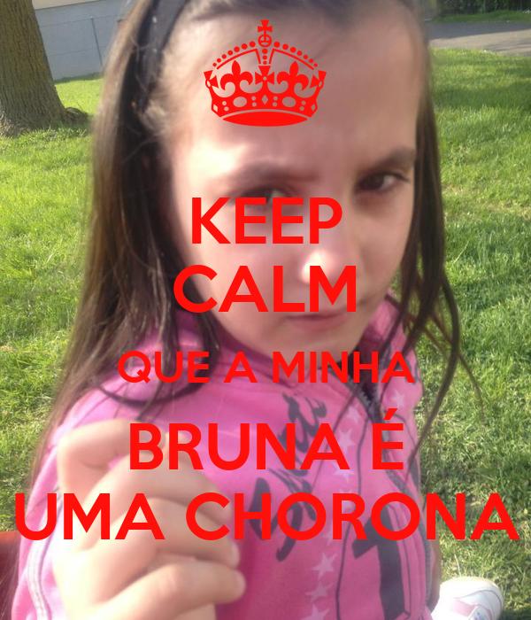 KEEP CALM QUE A MINHA BRUNA É UMA CHORONA