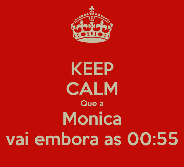 KEEP CALM Que a Monica vai embora as 00:55