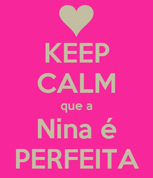 KEEP CALM que a Nina é PERFEITA