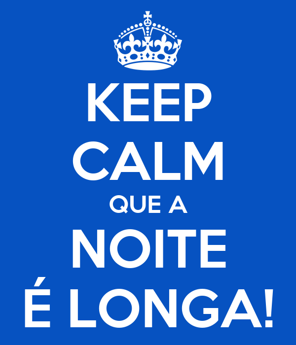 KEEP CALM QUE A NOITE É LONGA!