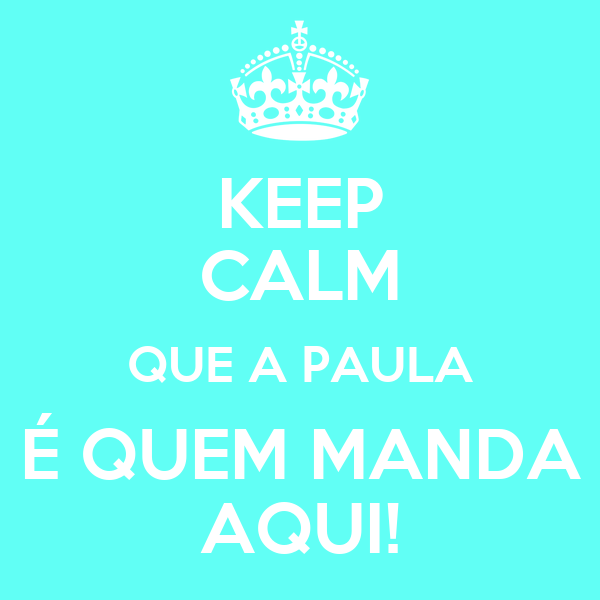 KEEP CALM QUE A PAULA É QUEM MANDA AQUI!