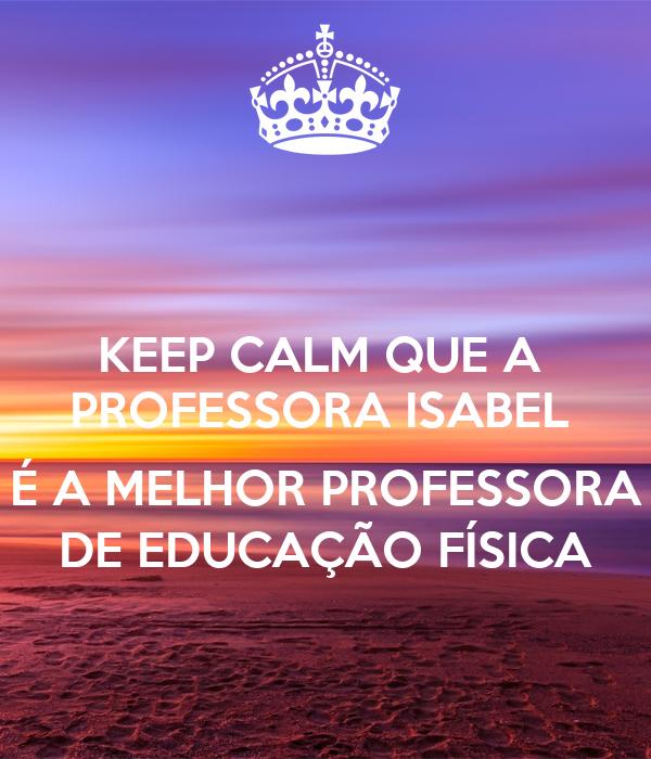 KEEP CALM QUE A  PROFESSORA ISABEL   É A MELHOR PROFESSORA DE EDUCAÇÃO FÍSICA