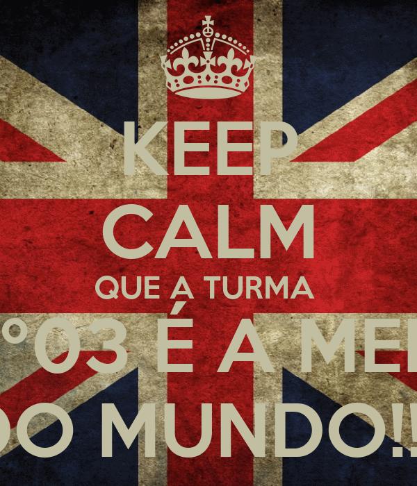 KEEP CALM QUE A TURMA  DO 6º03 É A MELHOR DO MUNDO!!!!