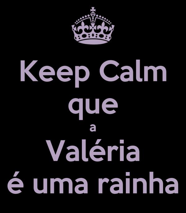 Keep Calm que a Valéria é uma rainha