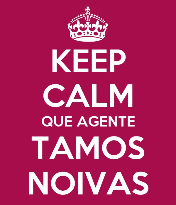 KEEP CALM QUE AGENTE TAMOS NOIVAS