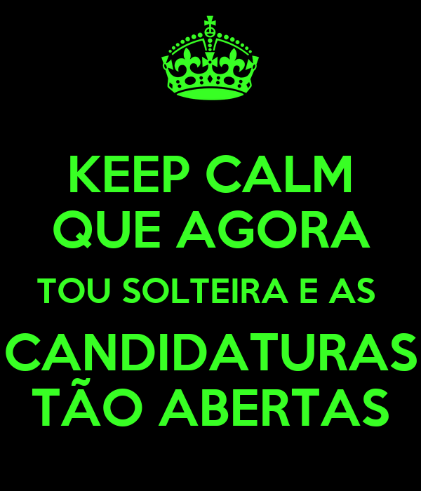 KEEP CALM QUE AGORA TOU SOLTEIRA E AS  CANDIDATURAS TÃO ABERTAS