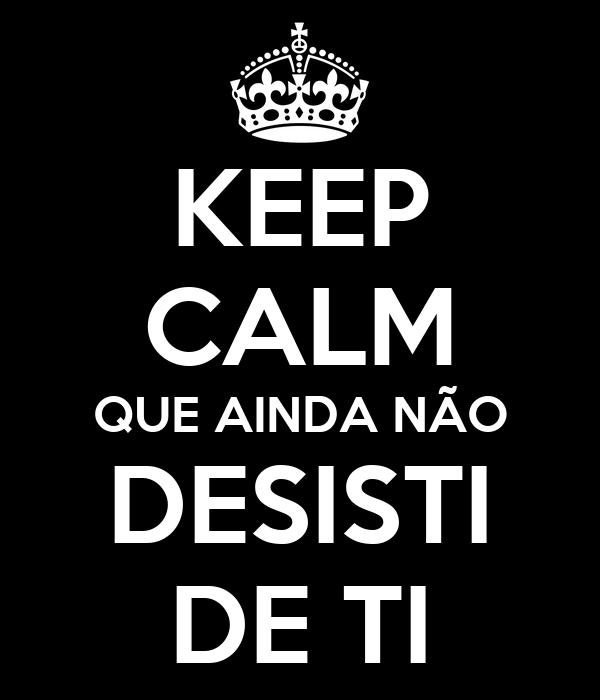 KEEP CALM QUE AINDA NÃO DESISTI DE TI