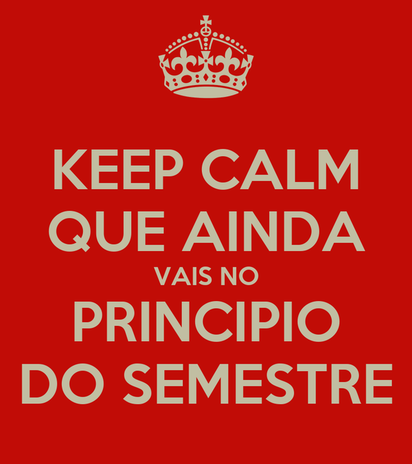 KEEP CALM QUE AINDA VAIS NO PRINCIPIO  DO SEMESTRE